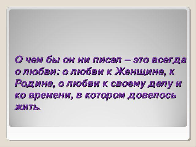 О чем бы он ни писал – это всегда о любви: о любви к Женщине, к Родине, о люб...