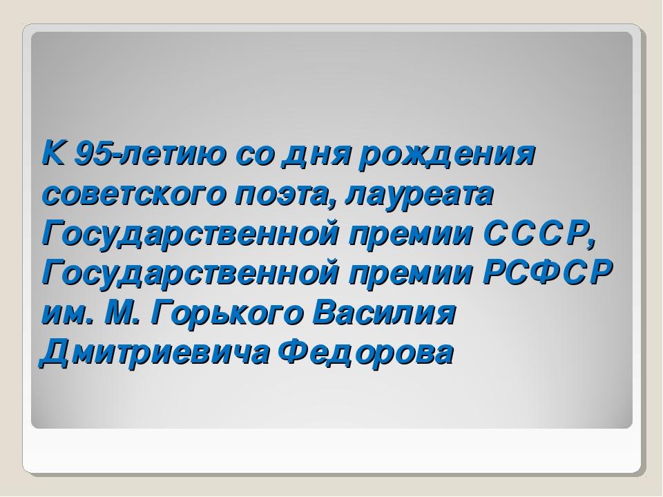К 95-летиюсо дня рождения советского поэта, лауреата Государственной премии...