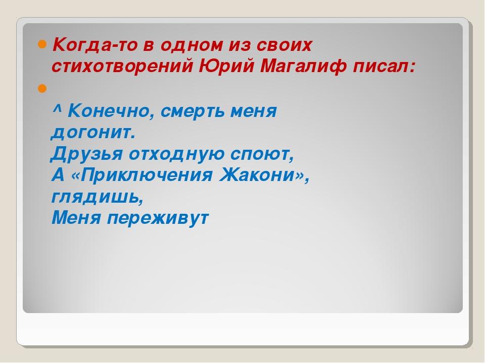 Когда-то водном изсвоих стихотворений Юрий Магалиф писал: ^Конечно, смерть...