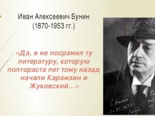 Иван Алексеевич Бунин (1870-1953 гг.) «Да, я не посрамил ту литературу, котор
