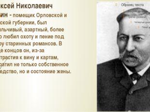 Алексей Николаевич Бунин - помещик Орловской и Тульской губернии, был вспыльч