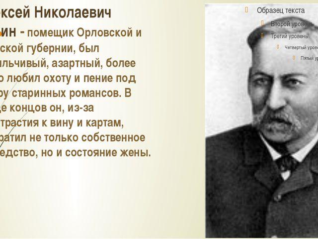 Алексей Николаевич Бунин - помещик Орловской и Тульской губернии, был вспыльч...