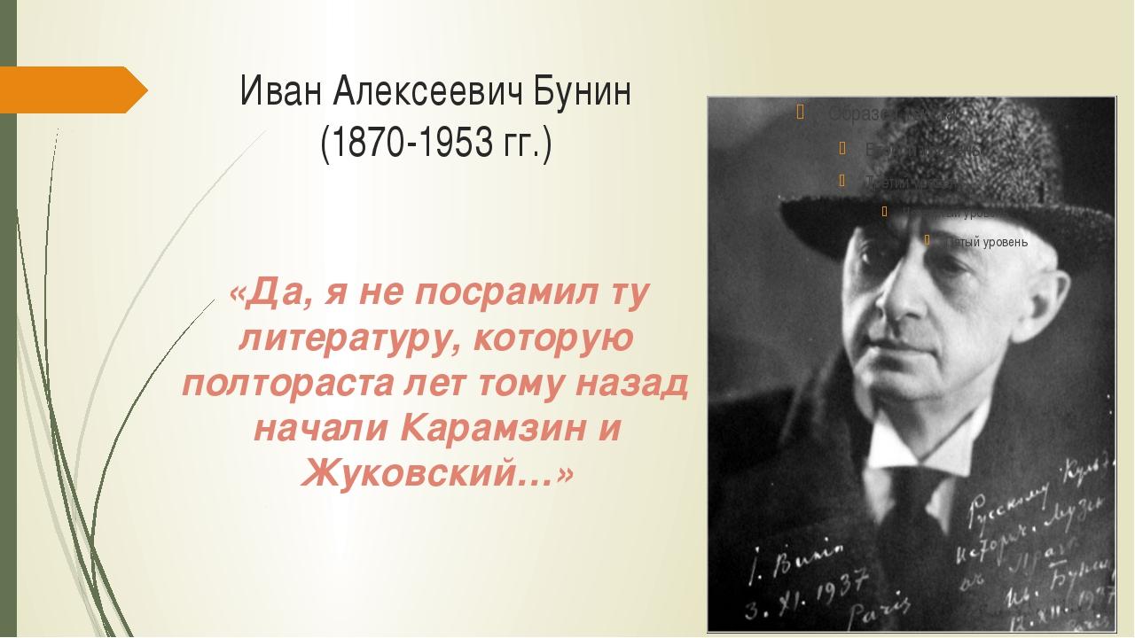 Иван Алексеевич Бунин (1870-1953 гг.) «Да, я не посрамил ту литературу, котор...