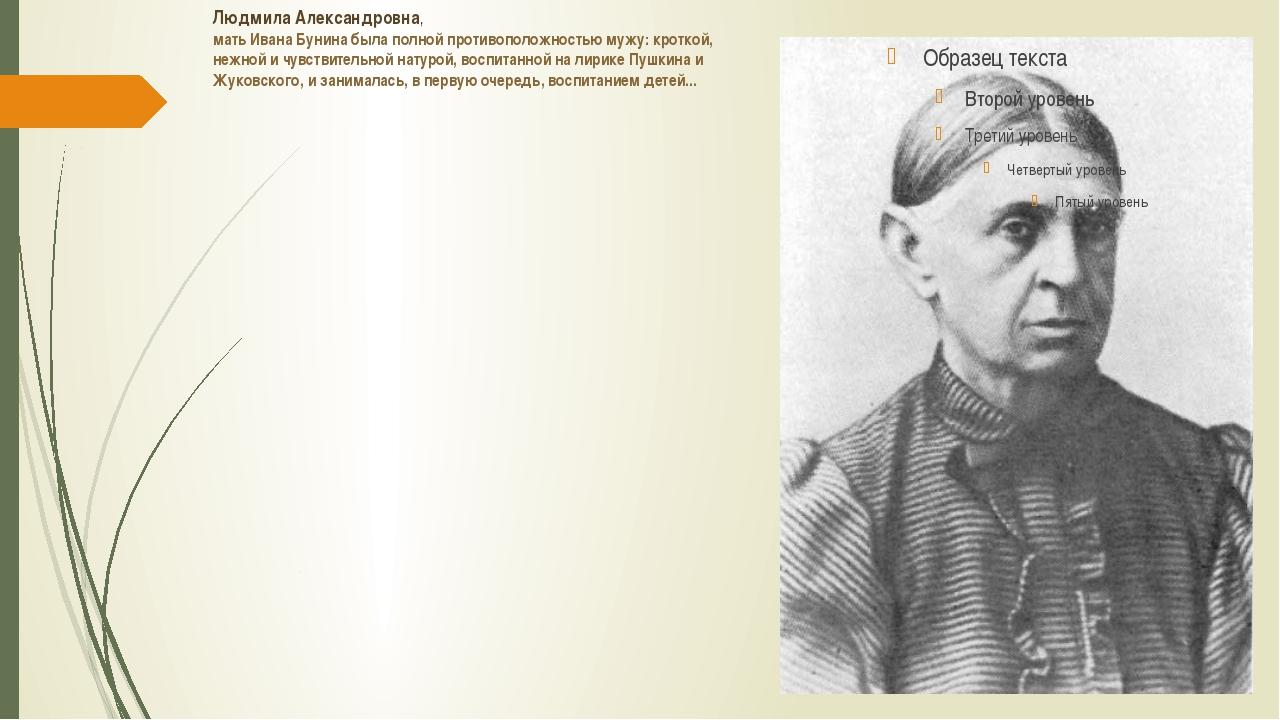 Людмила Александровна, мать Ивана Бунина была полной противоположностью мужу:...