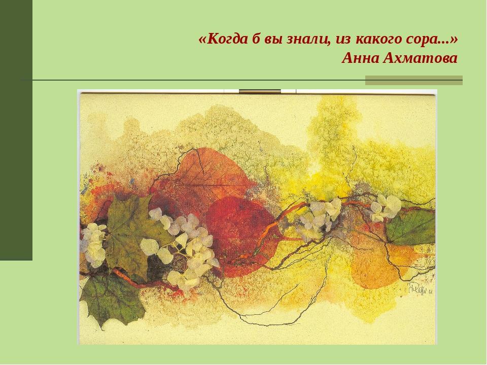 «Когда б вы знали, из какого сора...» Анна Ахматова