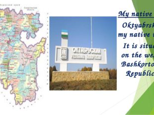 My native town Oktyabrsky is my native town. It is situated on the west of Ba