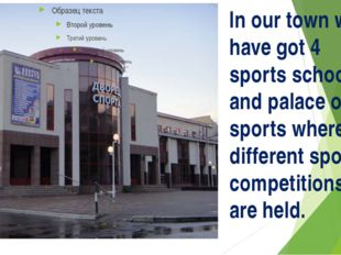 In our town we have got 4 sports schools and palace of sports where different