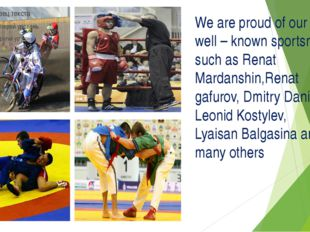 We are proud of our well – known sportsmen such as Renat Mardanshin,Renat gaf