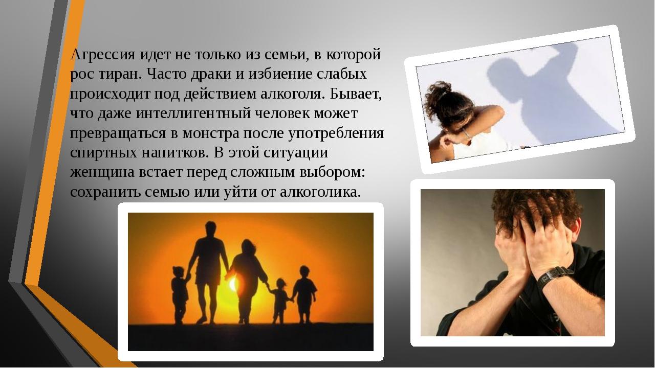 Агрессия идет не только из семьи, в которой рос тиран. Часто драки и избиение...