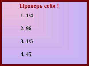 Проверь себя ! 1. 1/4 2. 96 3. 1/5 4. 45