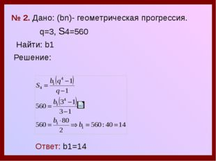 № 2. Дано: (bn)- геометрическая прогрессия. q=3, S4=560 Найти: b1 Решение: О