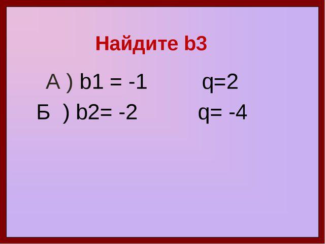 Найдите b3 А ) b1 = -1 q=2 Б ) b2= -2 q= -4