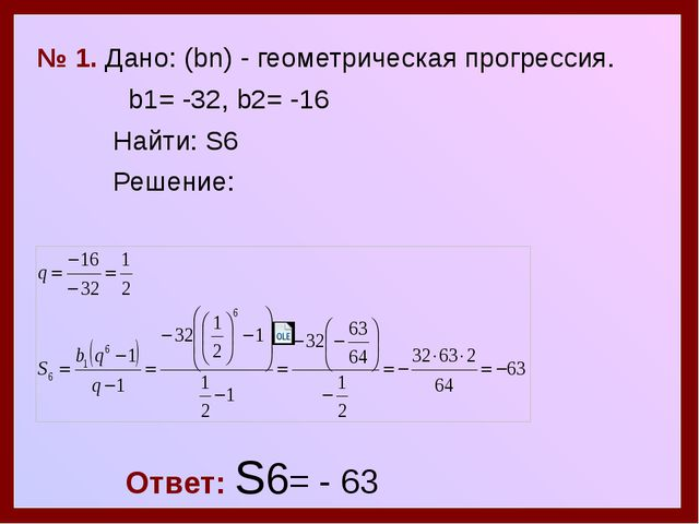 № 1. Дано: (bn) - геометрическая прогрессия. b1= -32, b2= -16 Найти: S6 Реше...