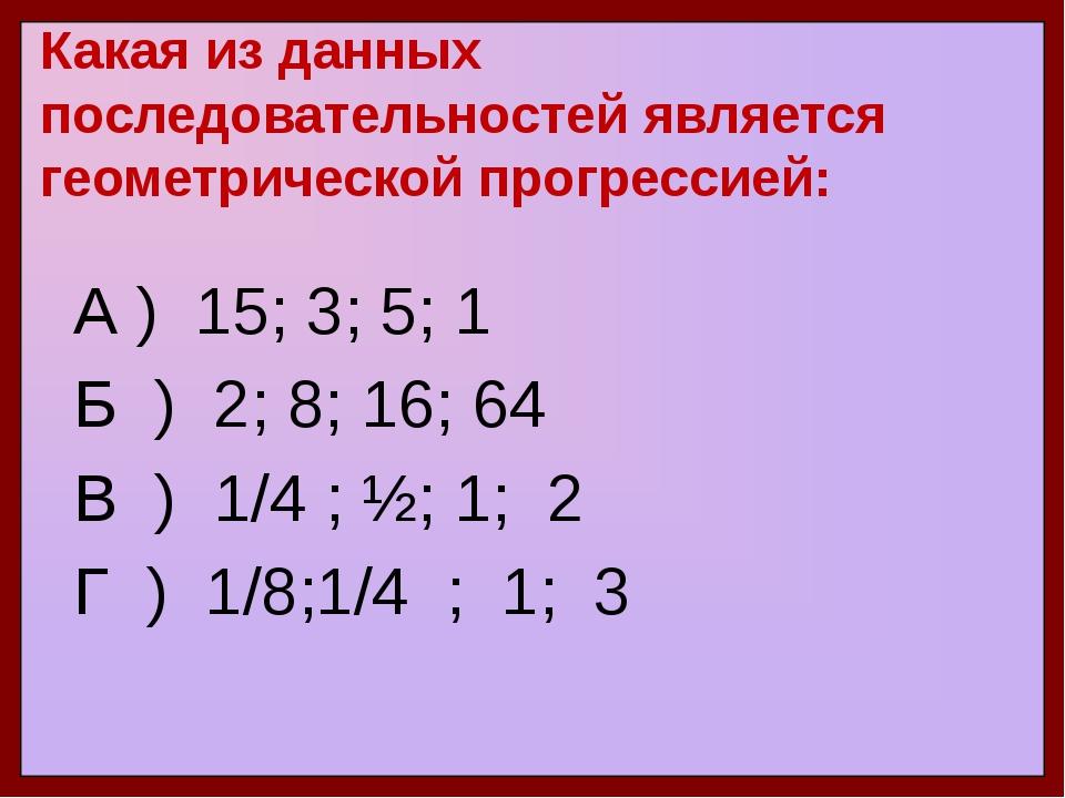 Какая из данных последовательностей является геометрической прогрессией: А )...