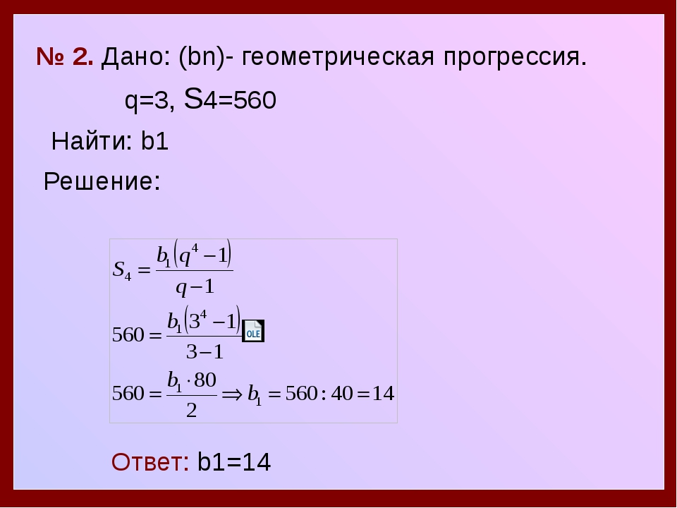 № 2. Дано: (bn)- геометрическая прогрессия. q=3, S4=560 Найти: b1 Решение: О...