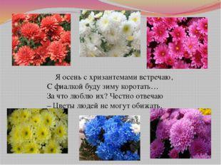 Я осень с хризантемами встречаю, С фиалкой буду зиму коротать… За что люблю
