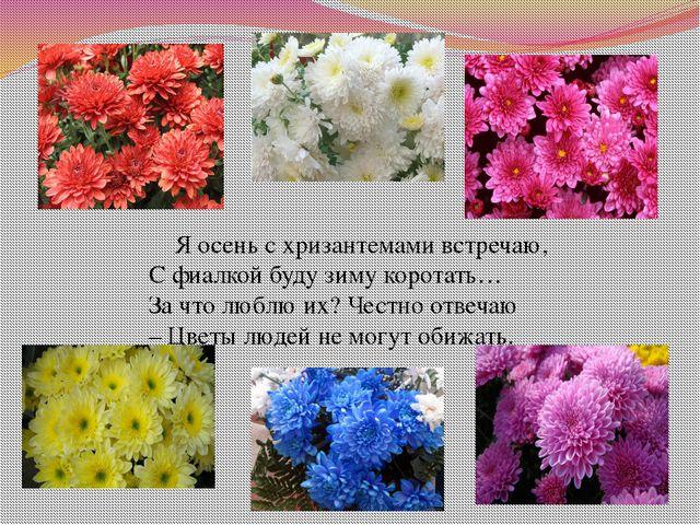 Я осень с хризантемами встречаю, С фиалкой буду зиму коротать… За что люблю...