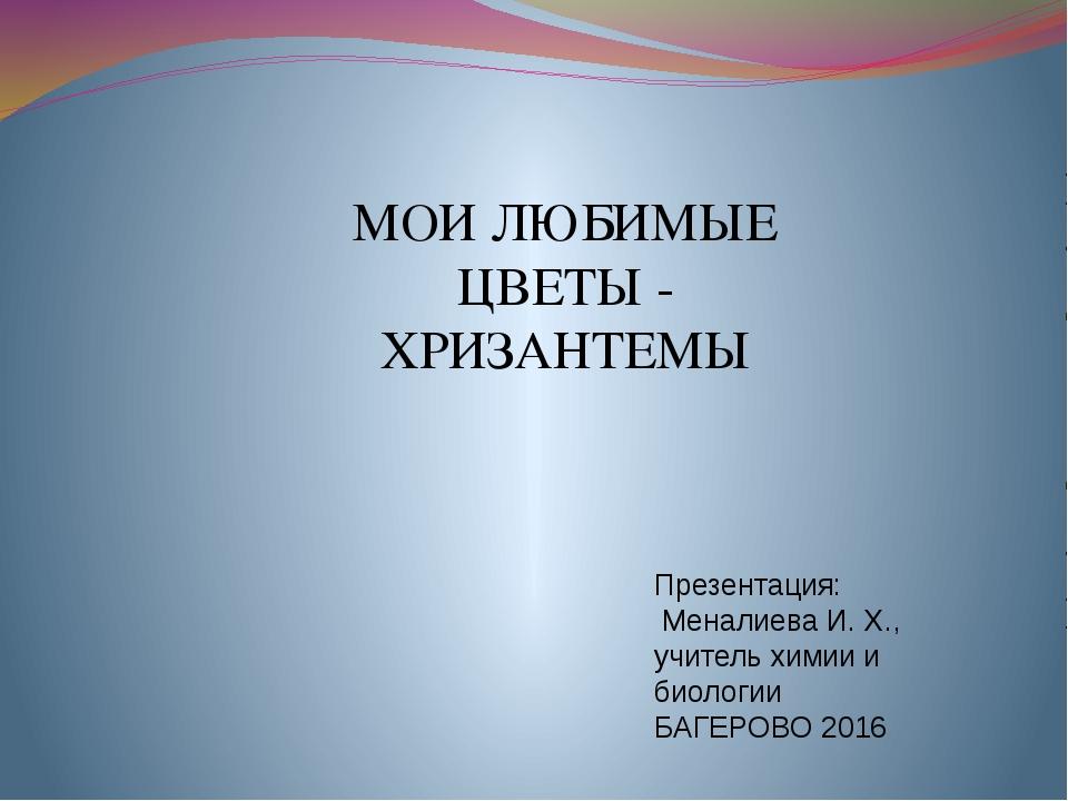 Презентация: Меналиева И. Х., учитель химии и биологии БАГЕРОВО 2016 МОИ ЛЮБИ...