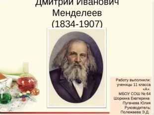 Дмитрий Иванович Менделеев (1834-1907) Работу выполнили: ученицы 11 класса «А