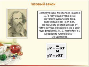 Исследуя газы, Менделеев нашёл в 1874 году общее уравнение состояния идеально