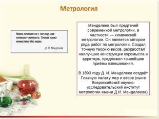 Менделеев был предтечей современной метрологии, в частности — химической метр