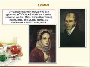 Отец, Иван Павлович Менделеев был директором Тобольской гимназии, а также окр