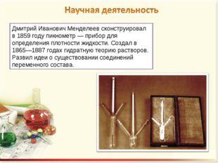 Дмитрий Иванович Менделеев сконструировал в 1859 году пикнометр — прибор для