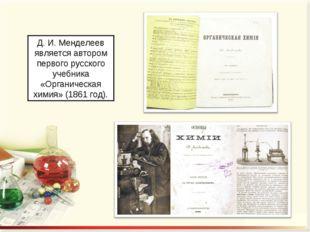 Д. И. Менделеев является автором первого русского учебника «Органическая хими