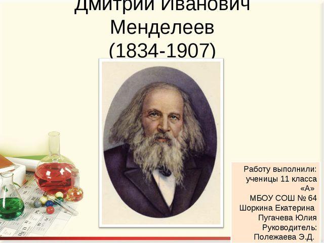 Дмитрий Иванович Менделеев (1834-1907) Работу выполнили: ученицы 11 класса «А...