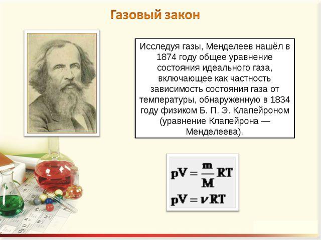 Исследуя газы, Менделеев нашёл в 1874 году общее уравнение состояния идеально...