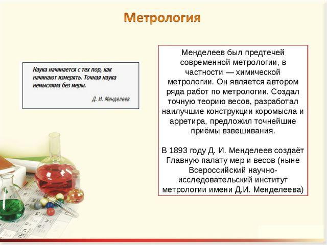 Менделеев был предтечей современной метрологии, в частности — химической метр...