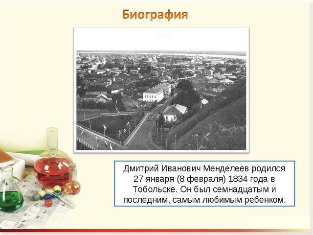 Дмитрий Иванович Менделеев родился 27 января (8 февраля) 1834 года в Тобольск...