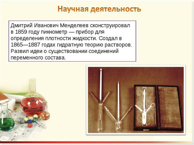 Дмитрий Иванович Менделеев сконструировал в 1859 году пикнометр — прибор для...