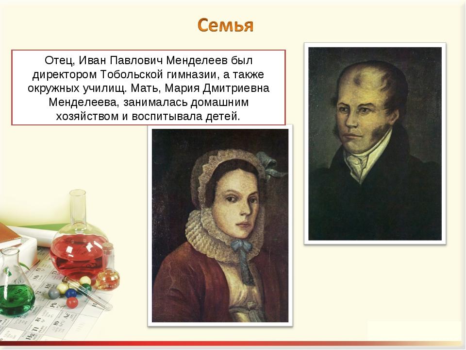 Отец, Иван Павлович Менделеев был директором Тобольской гимназии, а также окр...