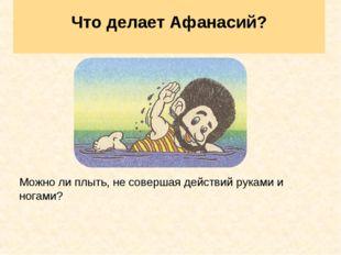 Что делает Афанасий? Можно ли плыть, не совершая действий руками и ногами?