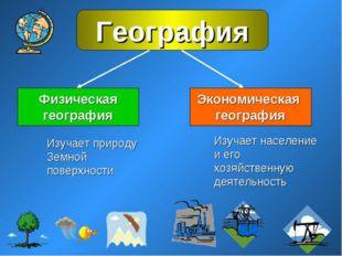 Основные разделы географии Физическая география Социально – экономическая ге