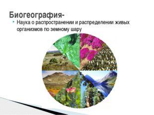 Наука о распространении и распределении живых организмов по земному шару Биог