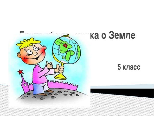 География – наука о Земле 5 класс
