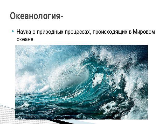 Наука о природных процессах, происходящих в Мировом океане. Океанология-