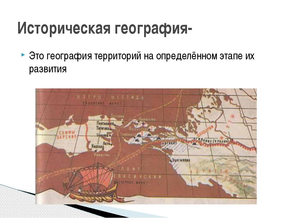 Это география территорий на определённом этапе их развития Историческая геогр...