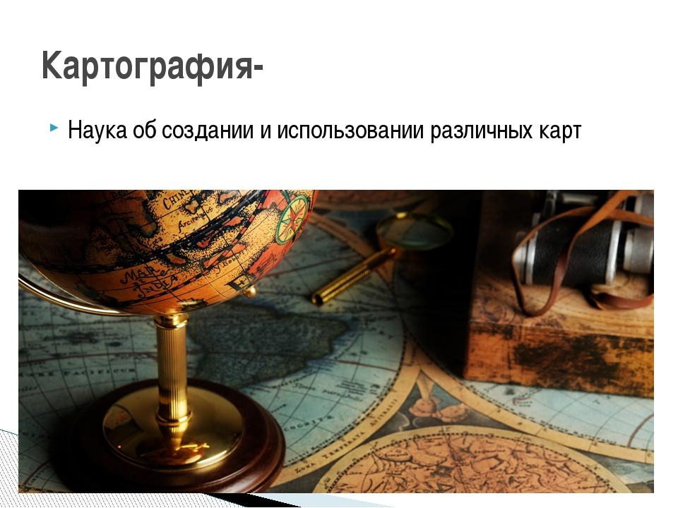 Наука об создании и использовании различных карт Картография-