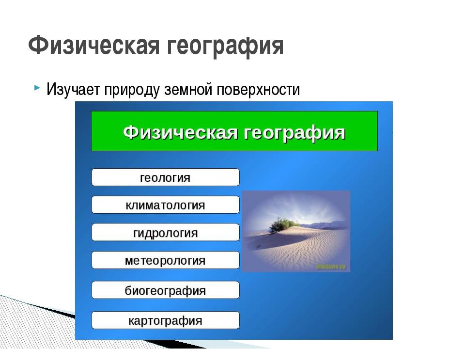 Изучает природу земной поверхности Физическая география