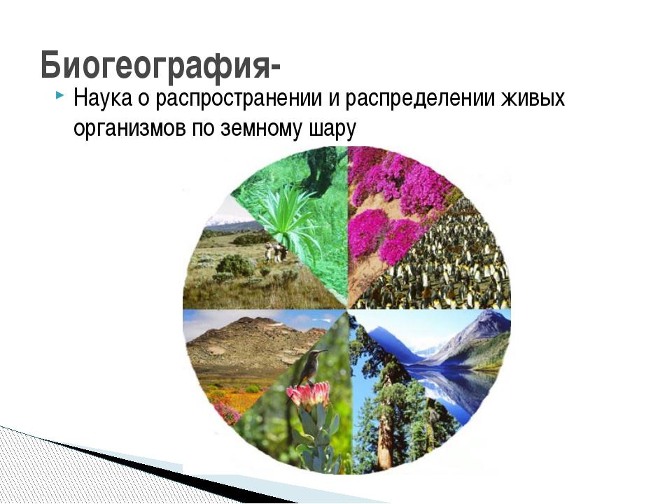 Наука о распространении и распределении живых организмов по земному шару Биог...