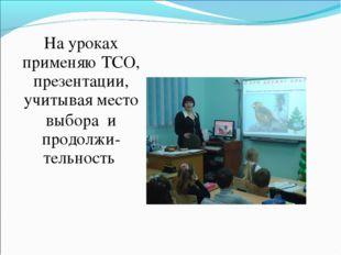На уроках применяю ТСО, презентации, учитывая место выбора и продолжи- тельно