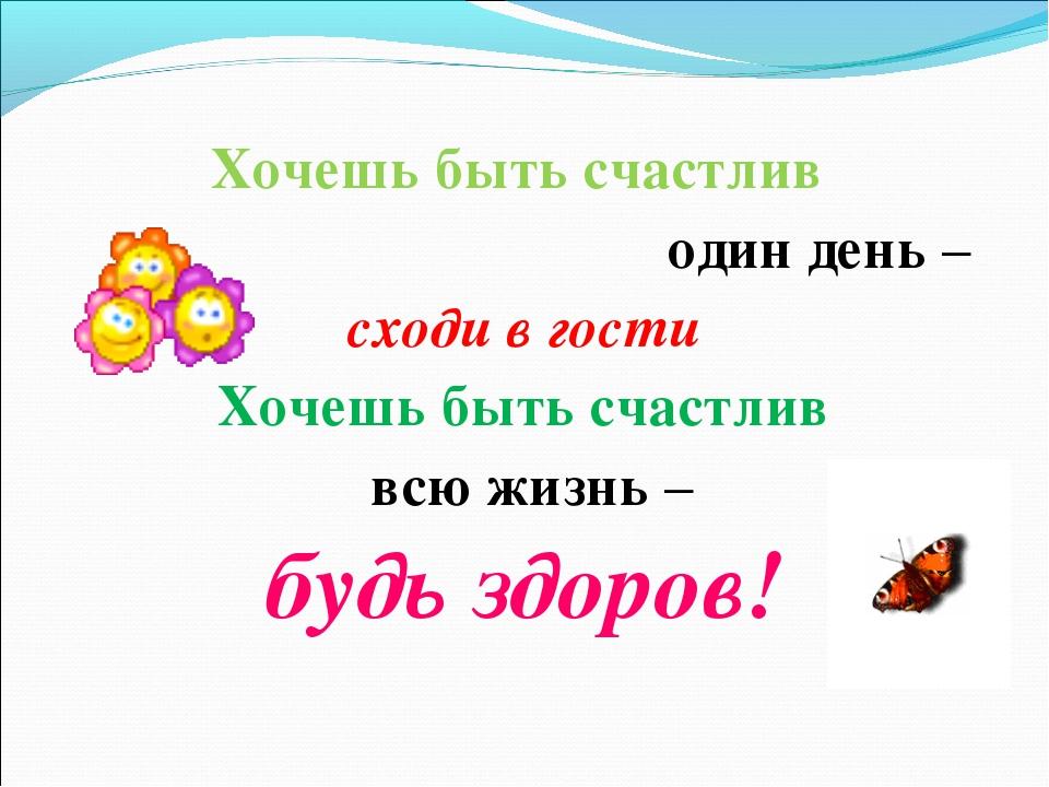 Хочешь быть счастлив один день – сходи в гости Хочешь быть счастлив всю жизнь...