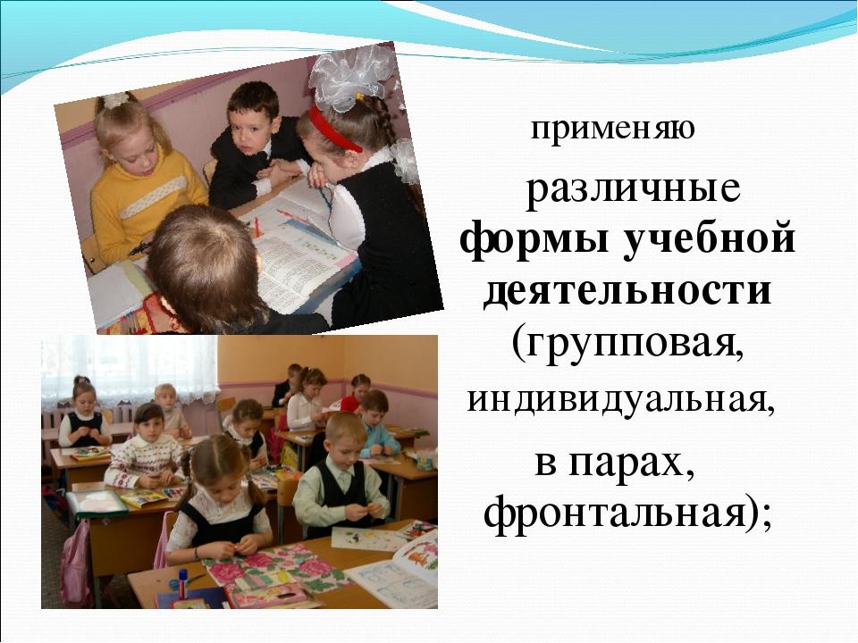 применяю различные формы учебной деятельности (групповая, индивидуальная, в п...
