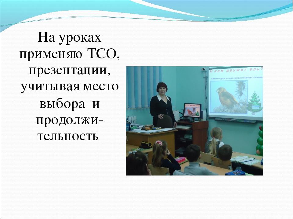 На уроках применяю ТСО, презентации, учитывая место выбора и продолжи- тельно...