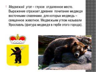Медвежий угол – глухое отдаленное место. Выражение отражает древнее почитани
