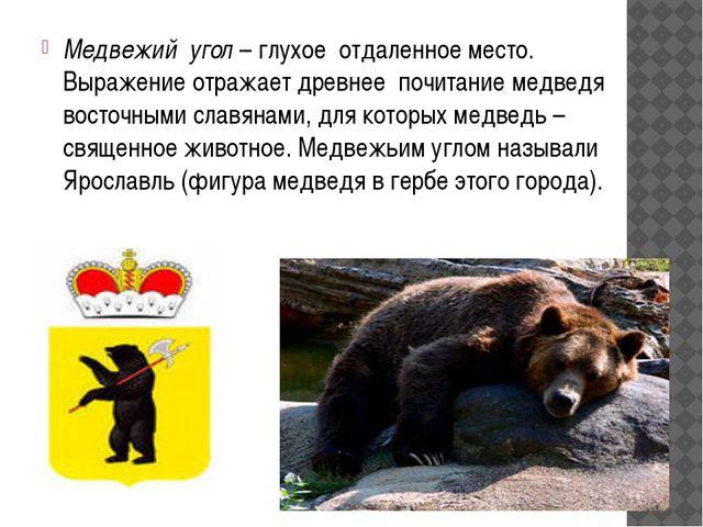 Медвежий угол – глухое отдаленное место. Выражение отражает древнее почитани...