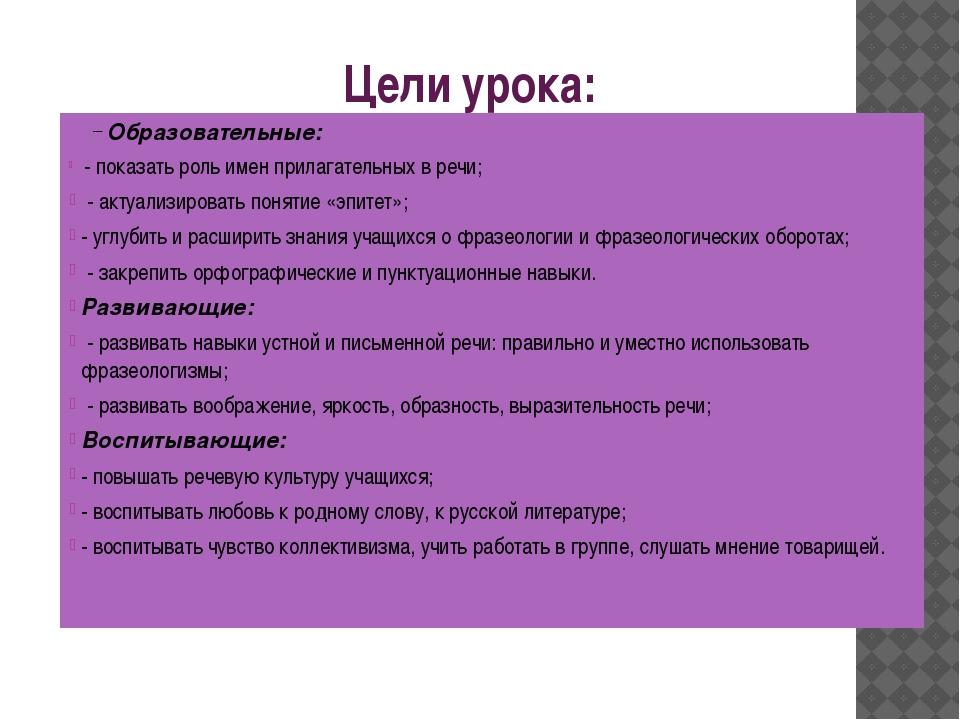 Цели урока: Образовательные: - показать роль имен прилагательных в речи; - ак...